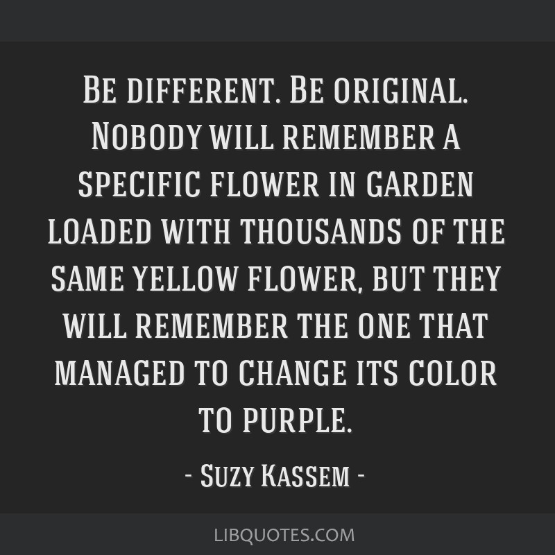 Be different. Be original. Nobody will remember a specific flower in garden loaded with thousands of the same yellow flower, but they will remember...