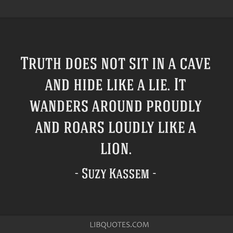 Truth does not sit in a cave and hide like a lie. It wanders around proudly and roars loudly like a lion.