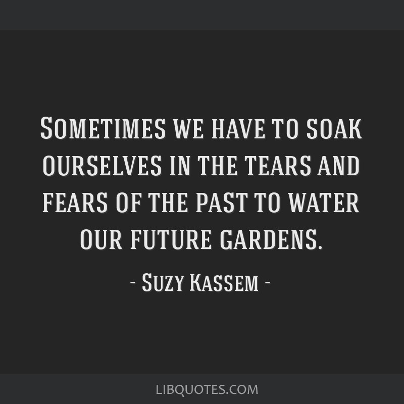 Sometimes we have to soak ourselves in the tears and fears of the past to water our future gardens.