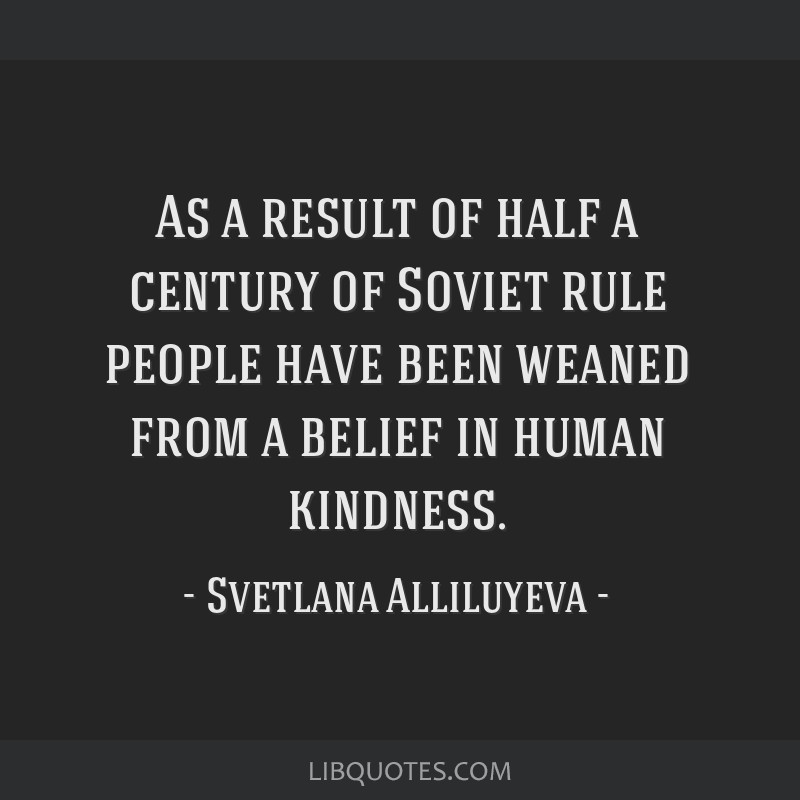 As a result of half a century of Soviet rule people have been weaned from a belief in human kindness.