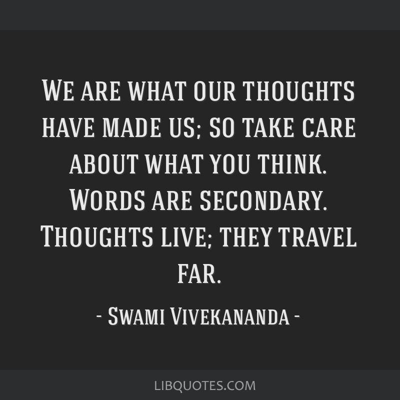 We are what our thoughts have made us; so take care about what you think. Words are secondary. Thoughts live; they travel far.