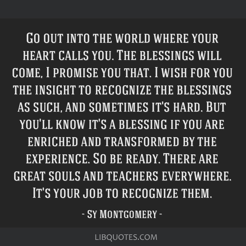 Go out into the world where your heart calls you. The blessings will come, I promise you that. I wish for you the insight to recognize the blessings...