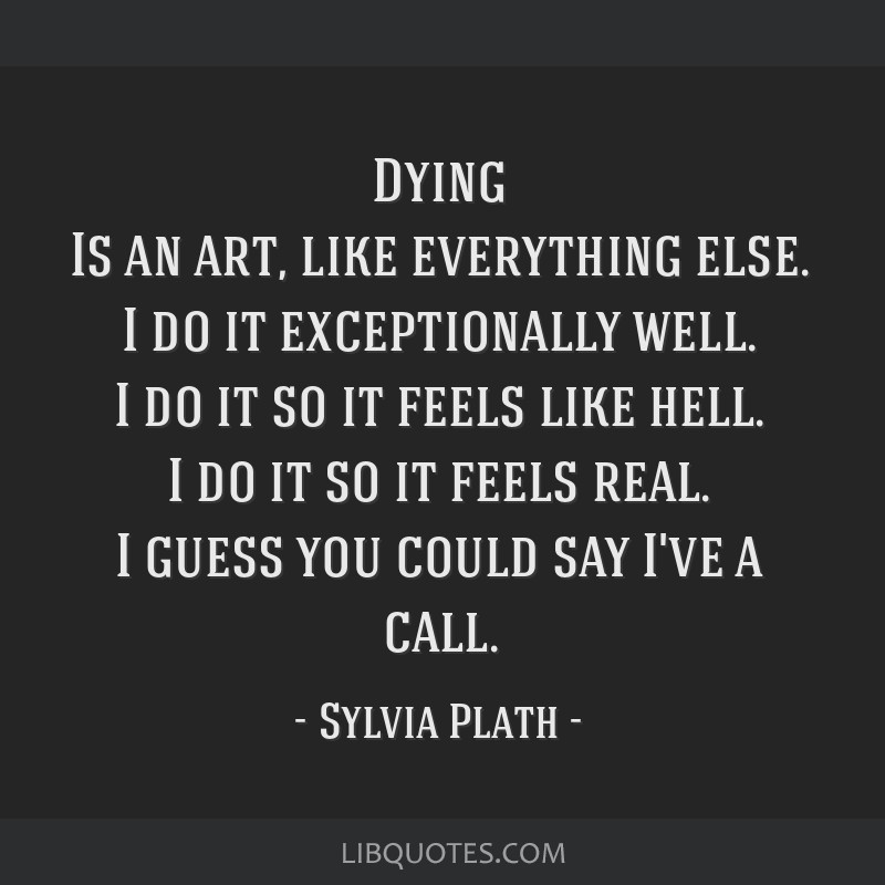 Dying Is an art, like everything else. I do it exceptionally well. I do it so it feels like hell. I do it so it feels real. I guess you could say...