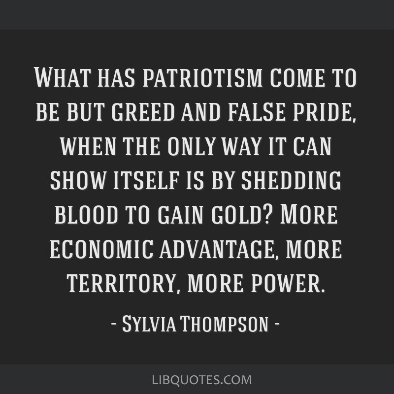What has patriotism come to be but greed and false pride, when the only way it can show itself is by shedding blood to gain gold? More economic...