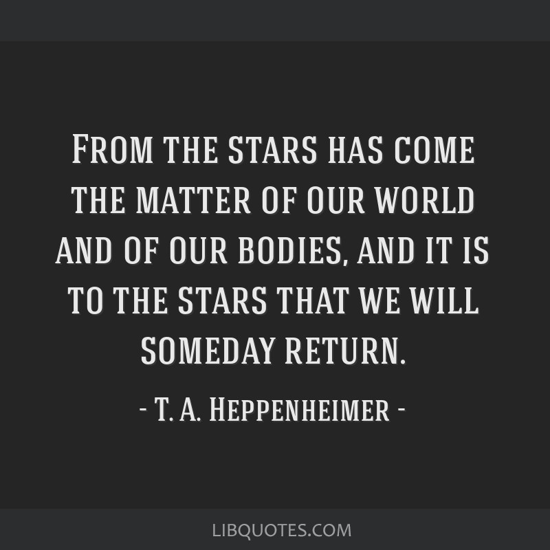 From the stars has come the matter of our world and of our bodies, and it is to the stars that we will someday return.