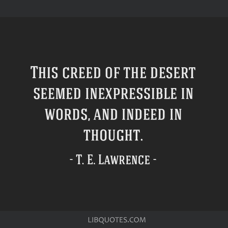 This creed of the desert seemed inexpressible in words, and indeed in thought.