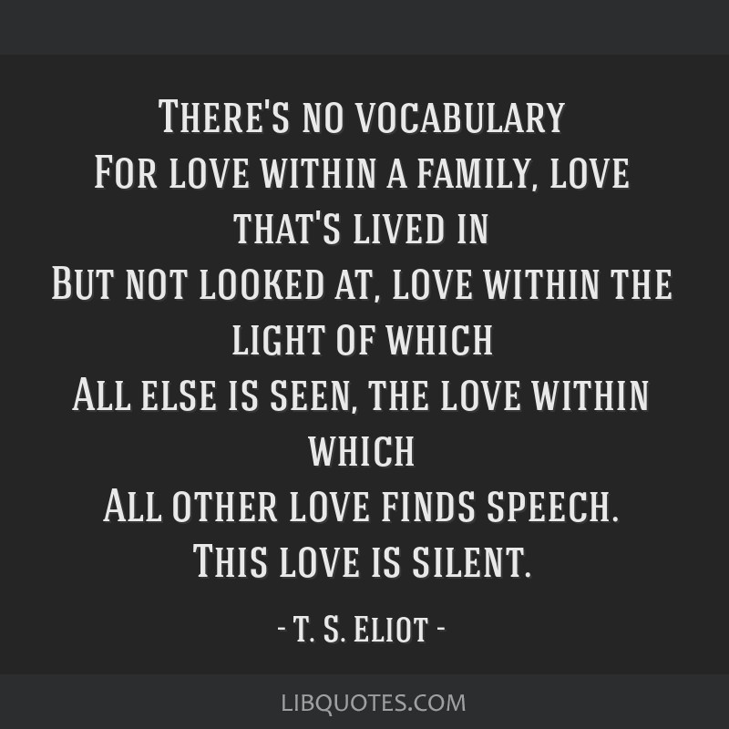 There's no vocabulary For love within a family, love that's lived in But not looked at, love within the light of which All else is seen, the love...