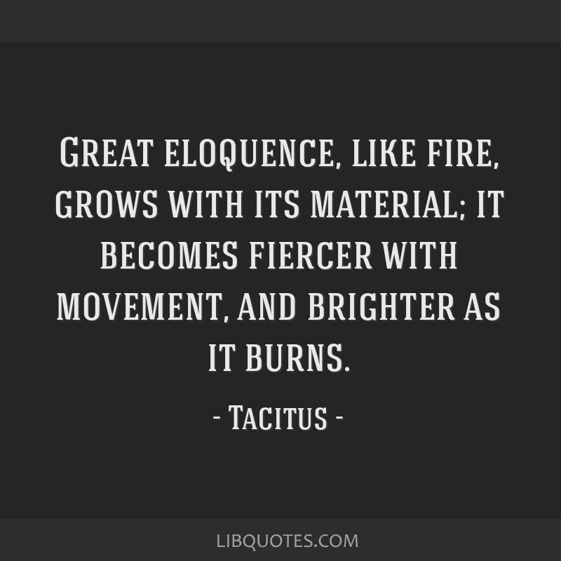 Great eloquence, like fire, grows with its material; it becomes fiercer with movement, and brighter as it burns.
