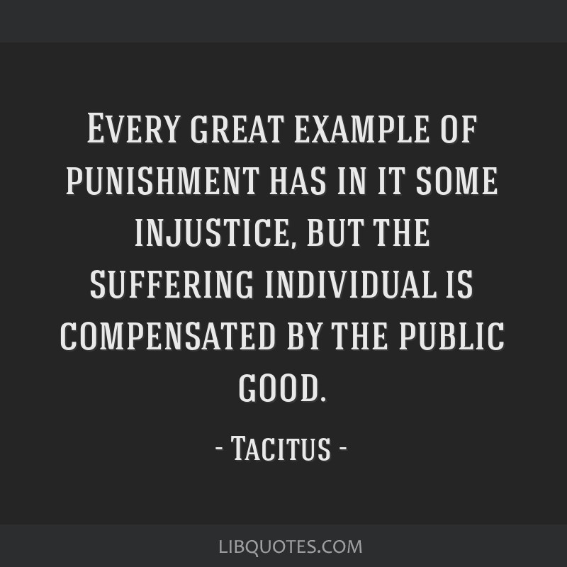 Every great example of punishment has in it some injustice, but the suffering individual is compensated by the public good.