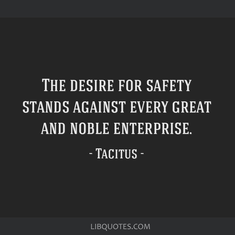 The desire for safety stands against every great and noble enterprise.