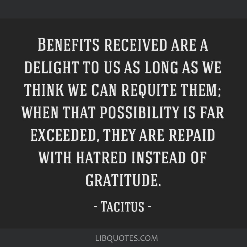 Benefits received are a delight to us as long as we think we can requite them; when that possibility is far exceeded, they are repaid with hatred...
