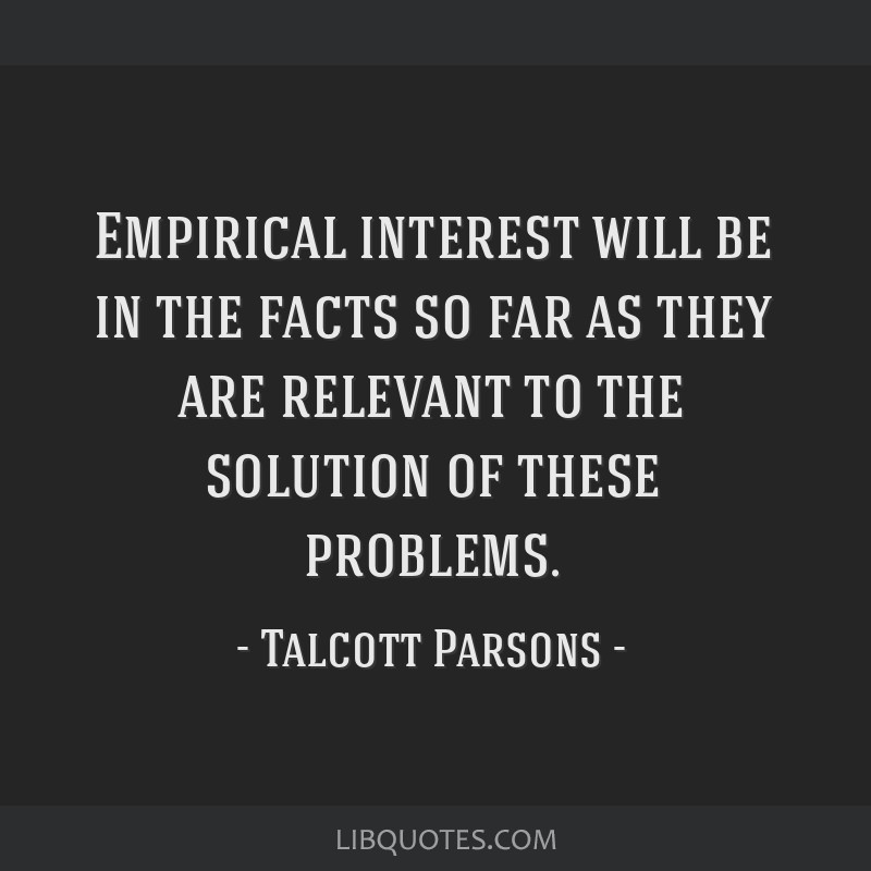 Empirical interest will be in the facts so far as they are relevant to the solution of these problems.