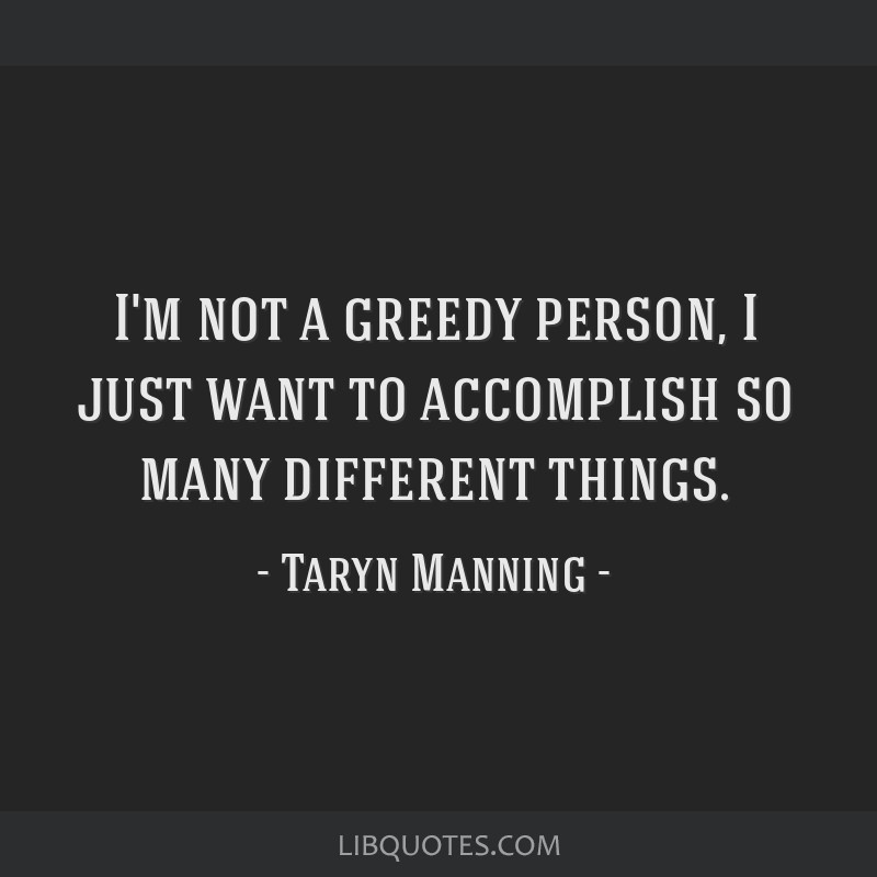I'm not a greedy person, I just want to accomplish so many different things.