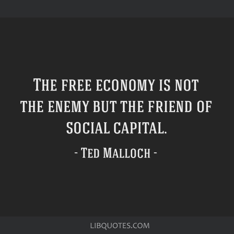 The free economy is not the enemy but the friend of social capital.