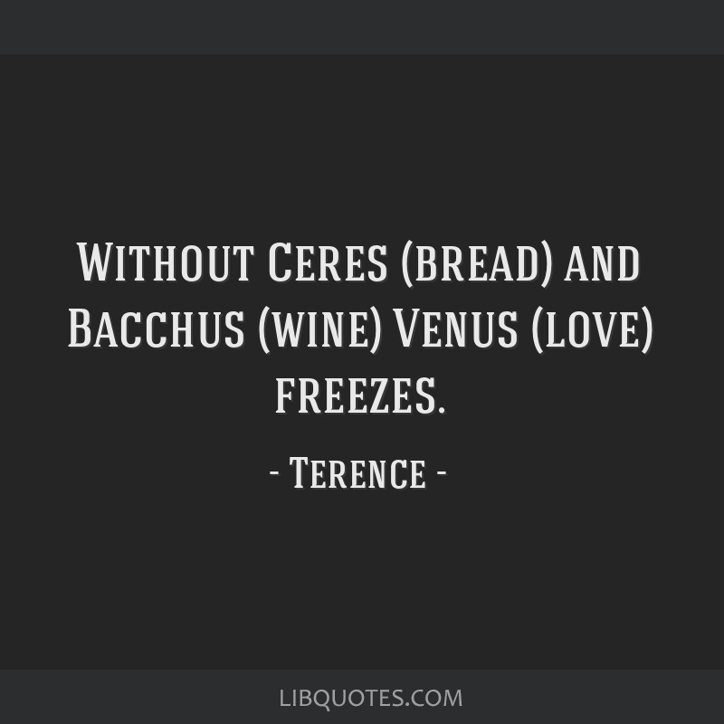 Without Ceres (bread) and Bacchus (wine) Venus (love) freezes.