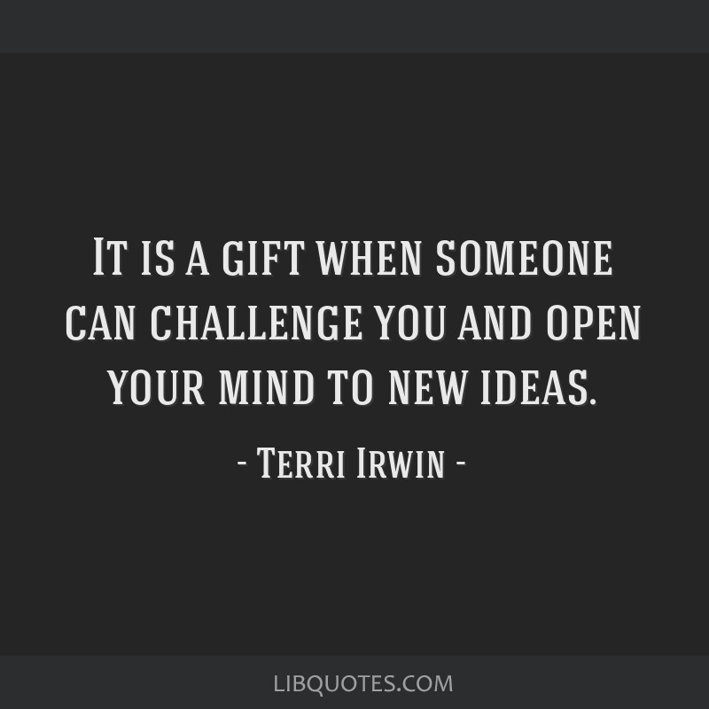 It Is A Gift When Someone Can Challenge You And Open Your Mind To