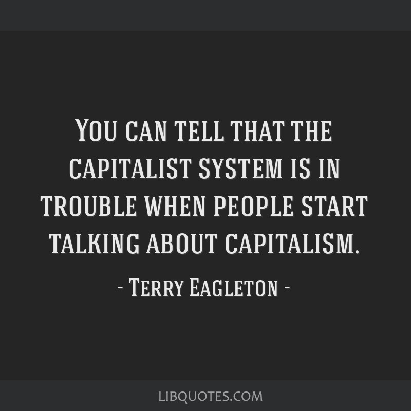 You can tell that the capitalist system is in trouble when people start talking about capitalism.