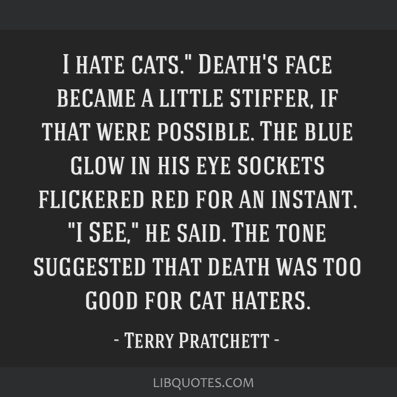 I hate cats. Death\'s face became a little stiffer, if that ...