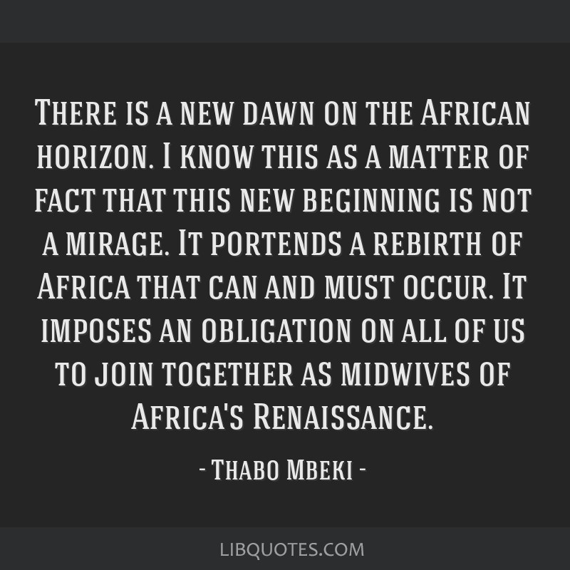 There is a new dawn on the African horizon. I know this as a matter of fact that this new beginning is not a mirage. It portends a rebirth of Africa...