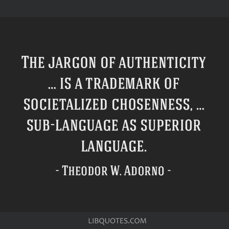 The jargon of authenticity … is a trademark of societalized chosenness, … sub-language as superior language.