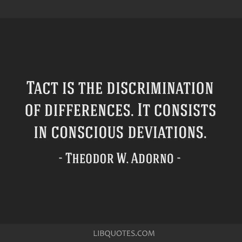 Tact is the discrimination of differences. It consists in conscious deviations.