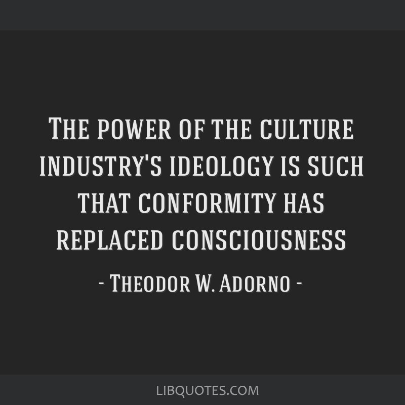 The power of the culture industry's ideology is such that conformity has replaced consciousness