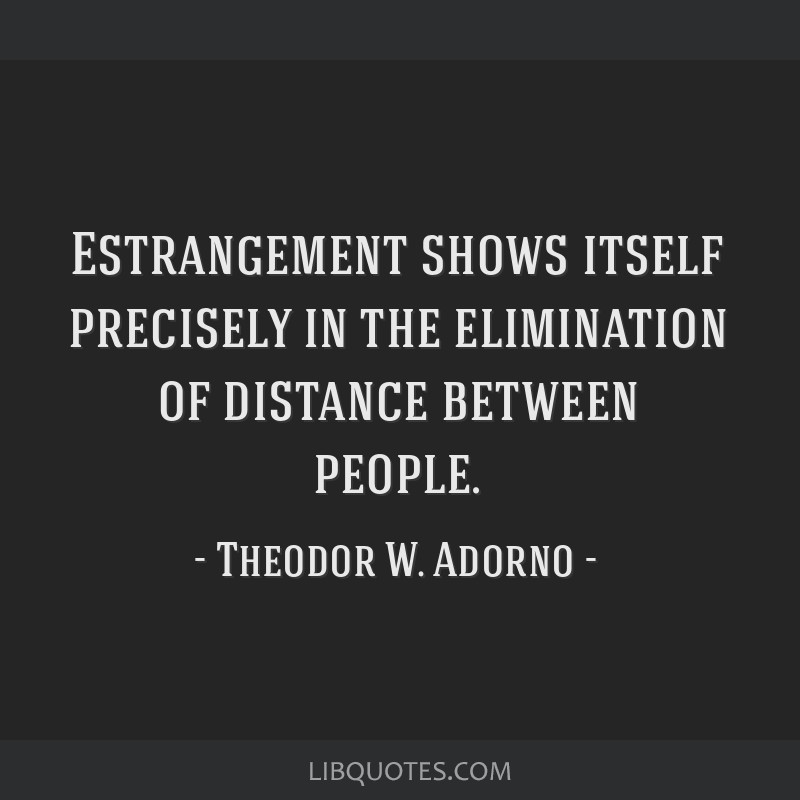Estrangement shows itself precisely in the elimination of distance between people.
