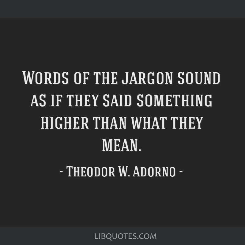 Words of the jargon sound as if they said something higher than what they mean.