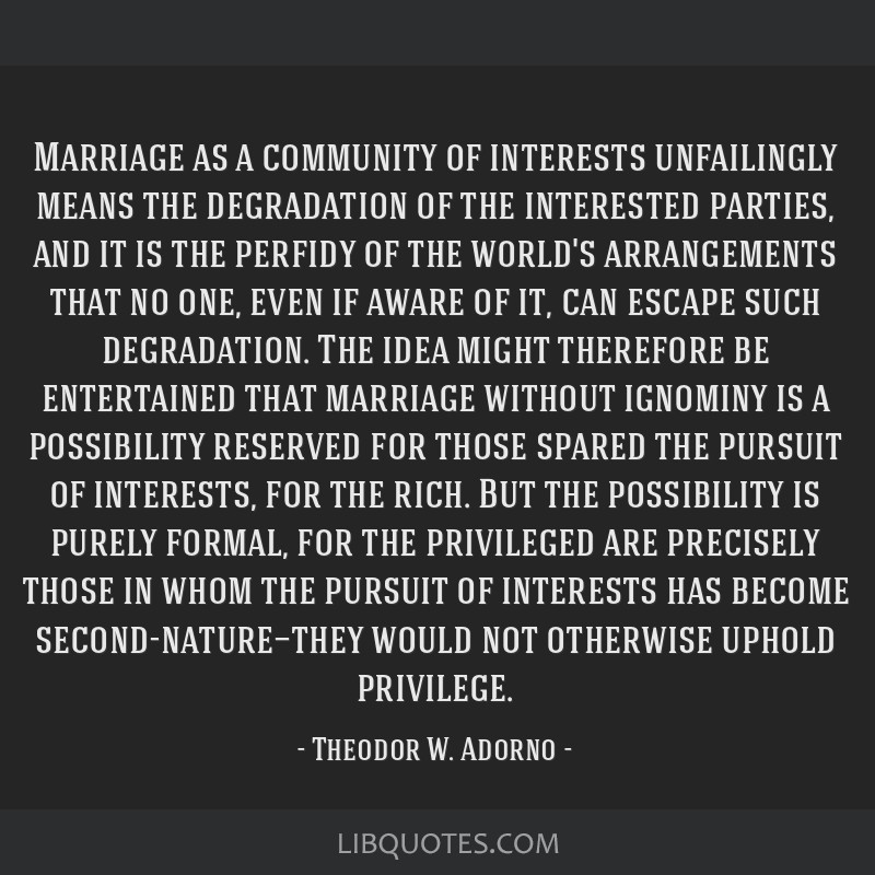 Marriage as a community of interests unfailingly means the degradation of the interested parties, and it is the perfidy of the world's arrangements...