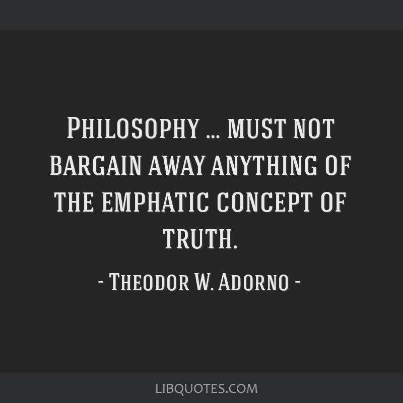 Philosophy … must not bargain away anything of the emphatic concept of truth.