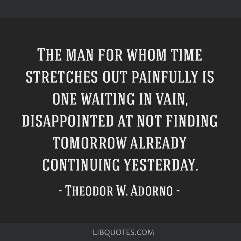 The man for whom time stretches out painfully is one waiting in vain, disappointed at not finding tomorrow already continuing yesterday.