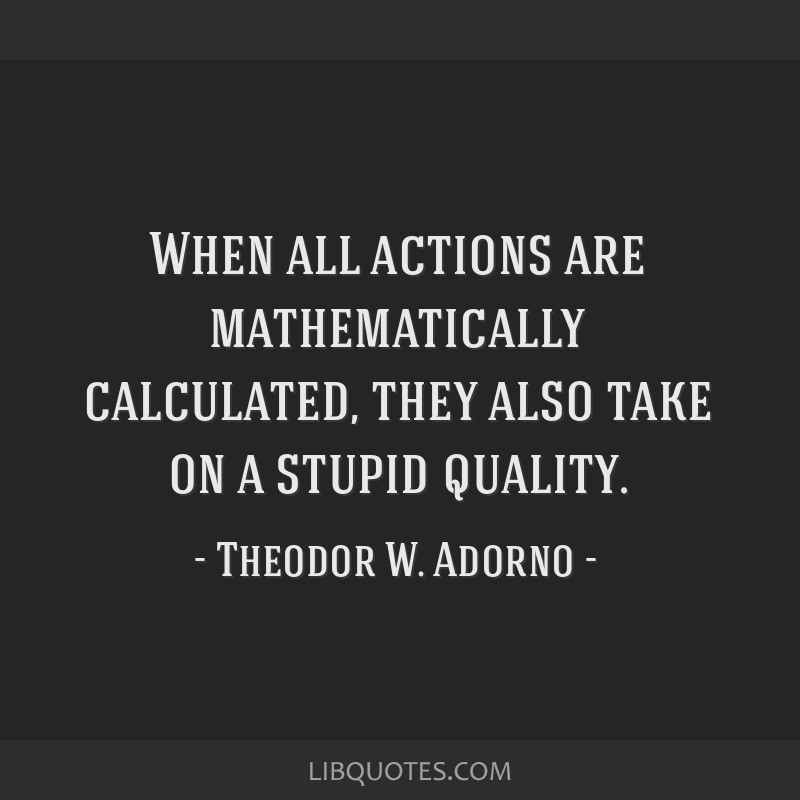 When all actions are mathematically calculated, they also take on a stupid quality.