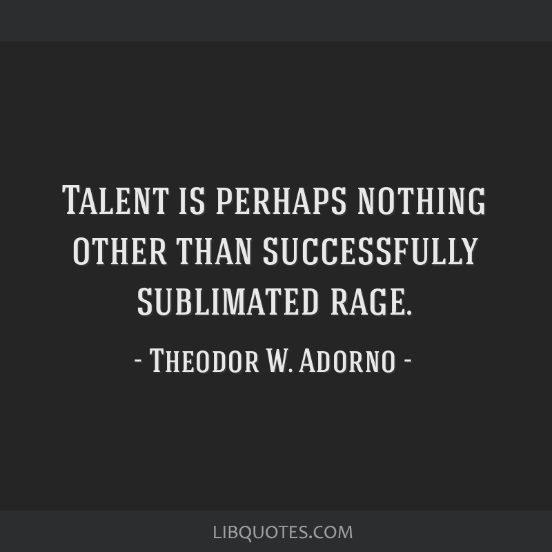 Talent is perhaps nothing other than successfully sublimated rage.