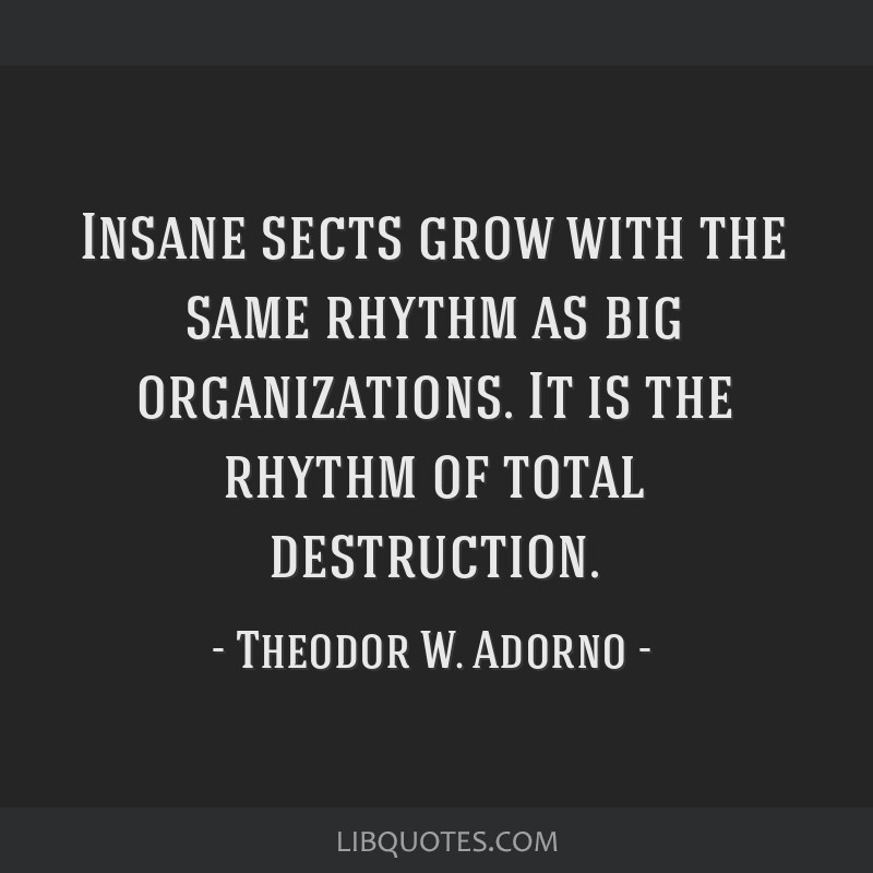 Insane sects grow with the same rhythm as big organizations. It is the rhythm of total destruction.