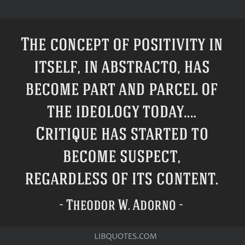 The concept of positivity in itself, in abstracto, has become part and parcel of the ideology today.... Critique has started to become suspect,...