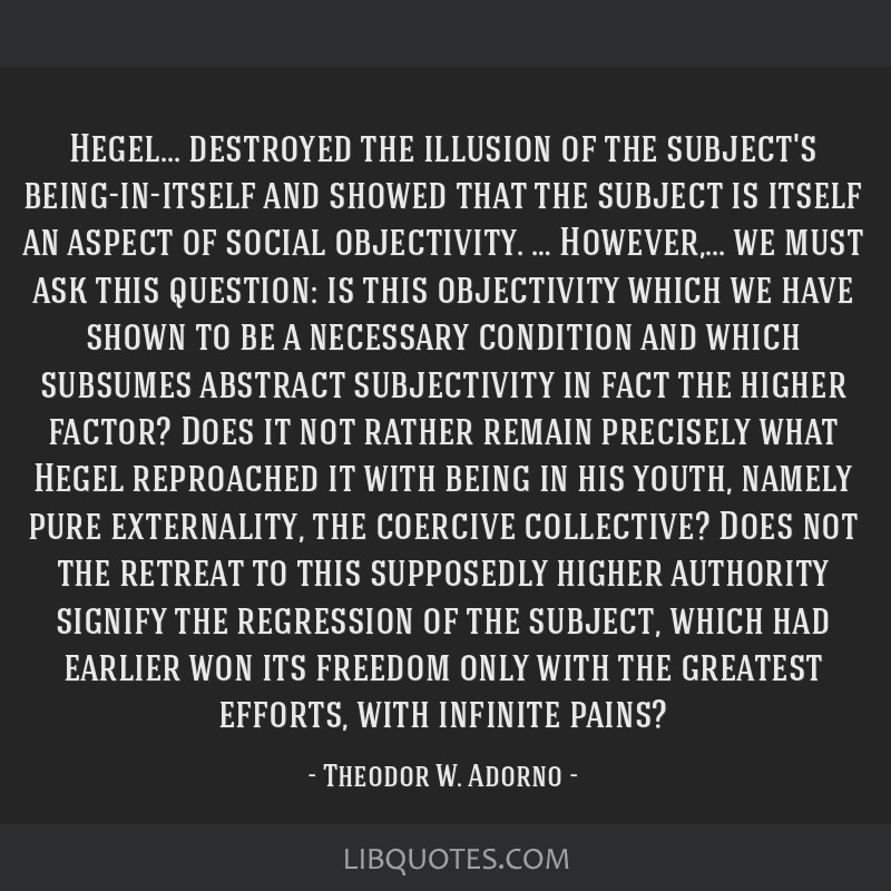 Hegel... destroyed the illusion of the subject's being-in-itself and showed that the subject is itself an aspect of social objectivity. …...