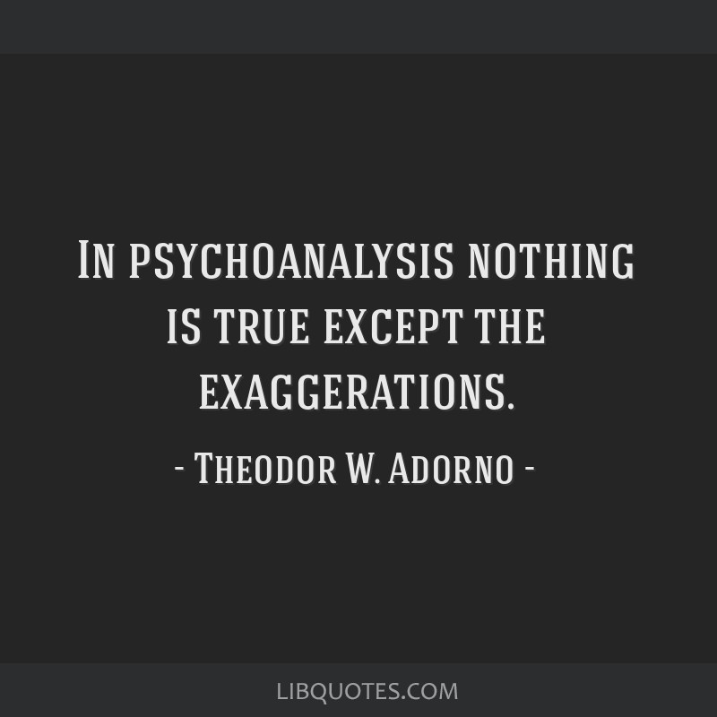 In psychoanalysis nothing is true except the exaggerations.