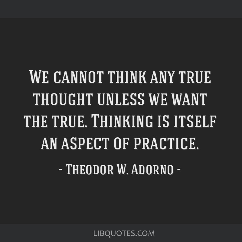 We cannot think any true thought unless we want the true. Thinking is itself an aspect of practice.