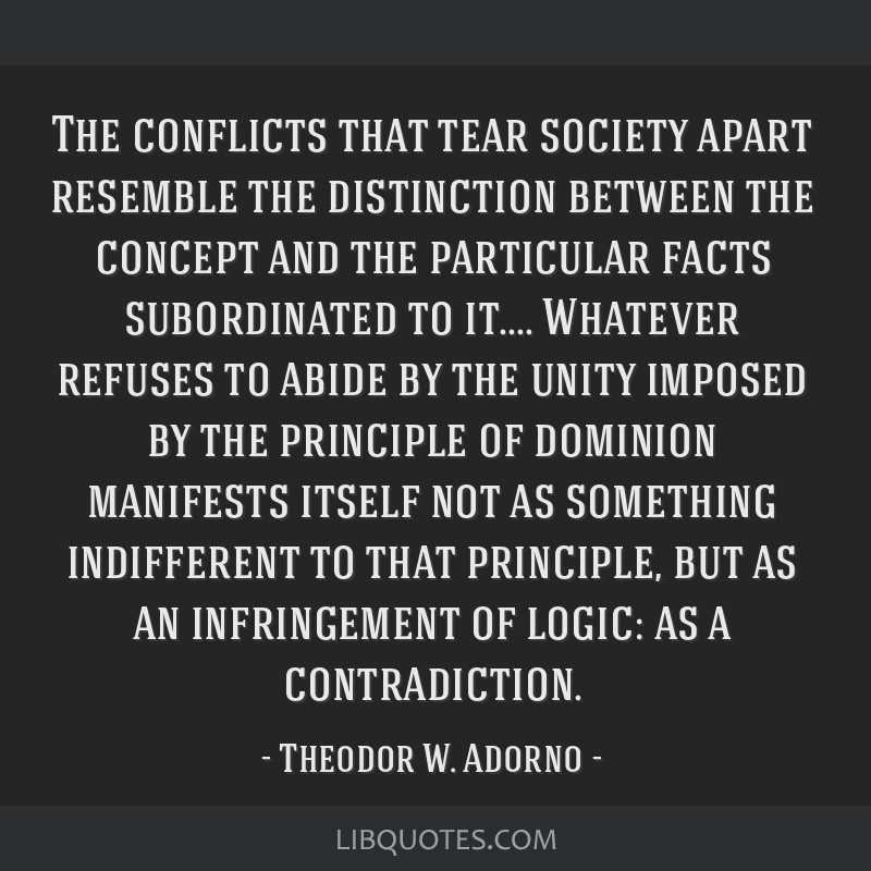 The conflicts that tear society apart resemble the distinction between the concept and the particular facts subordinated to it.... Whatever refuses...
