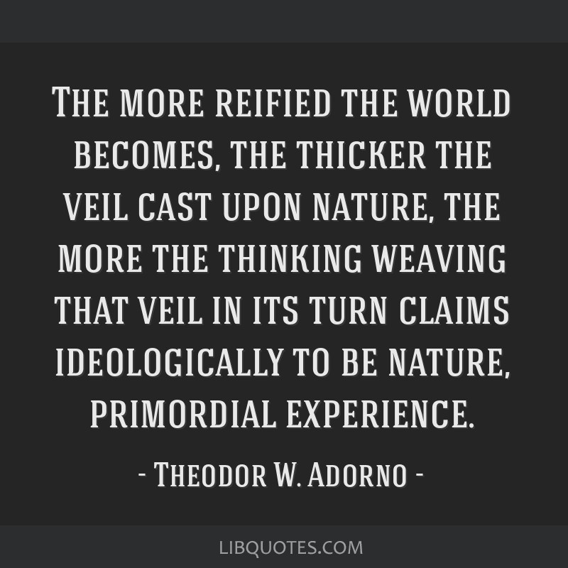 The more reified the world becomes, the thicker the veil cast upon nature, the more the thinking weaving that veil in its turn claims ideologically...