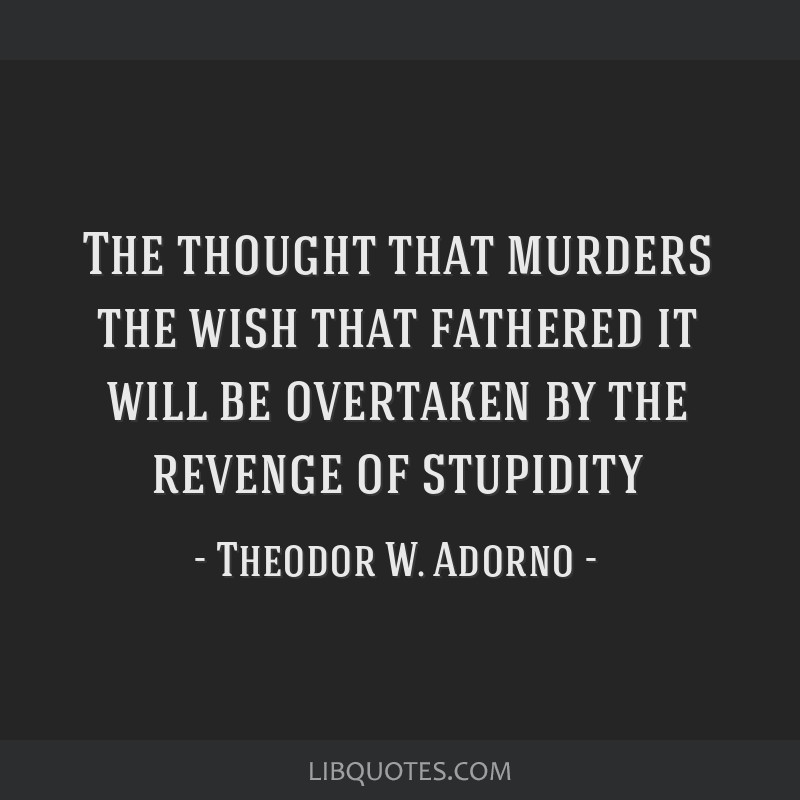 The thought that murders the wish that fathered it will be overtaken by the revenge of stupidity