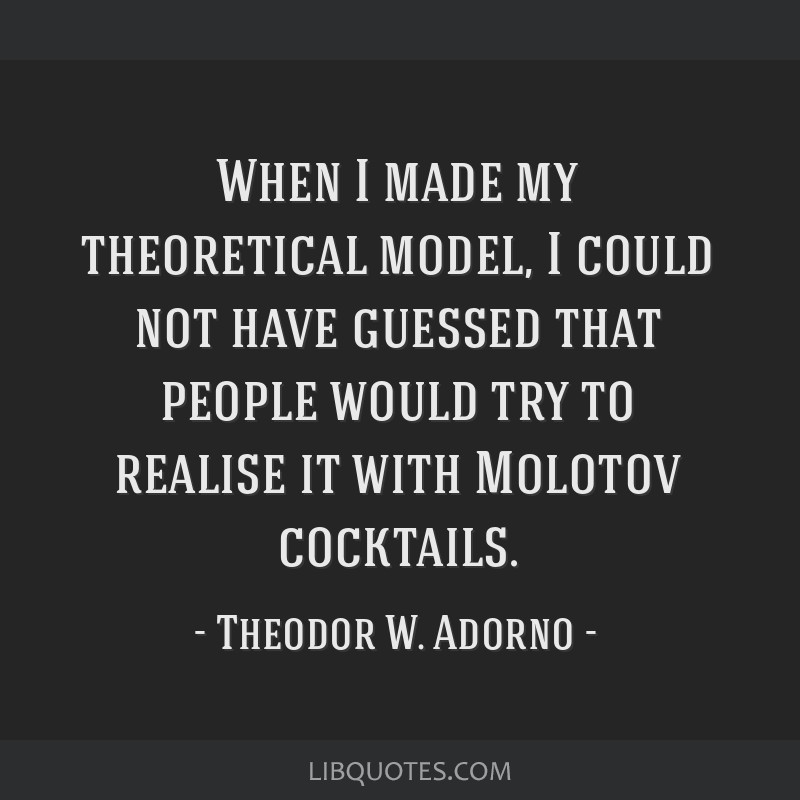 When I made my theoretical model, I could not have guessed that people would try to realise it with Molotov cocktails.