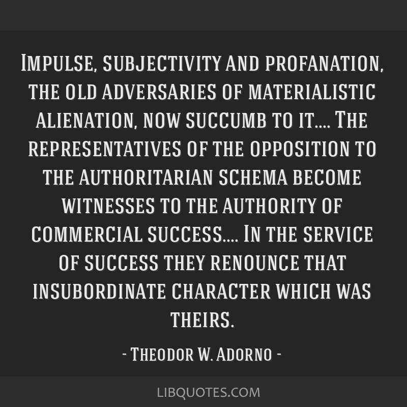 Impulse, subjectivity and profanation, the old adversaries of materialistic alienation, now succumb to it.... The representatives of the opposition...