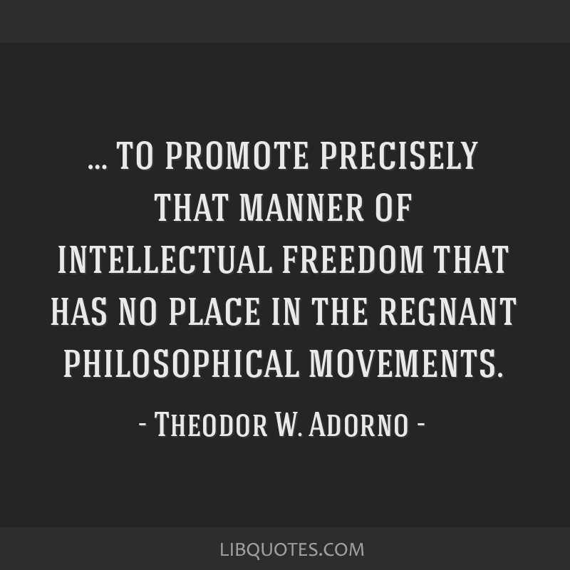… to promote precisely that manner of intellectual freedom that has no place in the regnant philosophical movements.