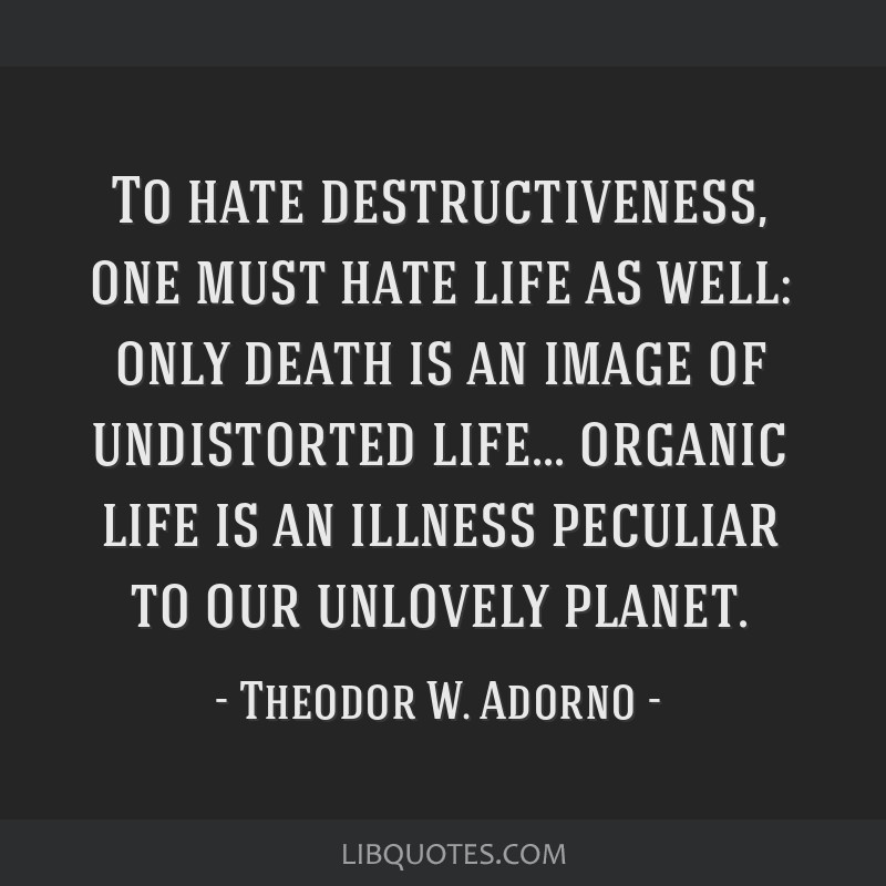 To hate destructiveness, one must hate life as well: only death is an image of undistorted life... organic life is an illness peculiar to our...