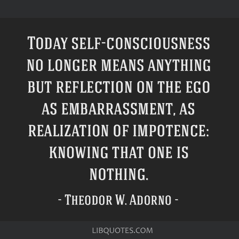 Today self-consciousness no longer means anything but reflection on the ego as embarrassment, as realization of impotence: knowing that one is...