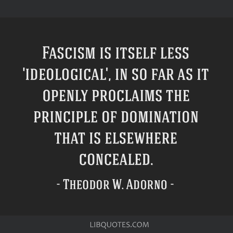 Fascism is itself less 'ideological', in so far as it openly proclaims the principle of domination that is elsewhere concealed.