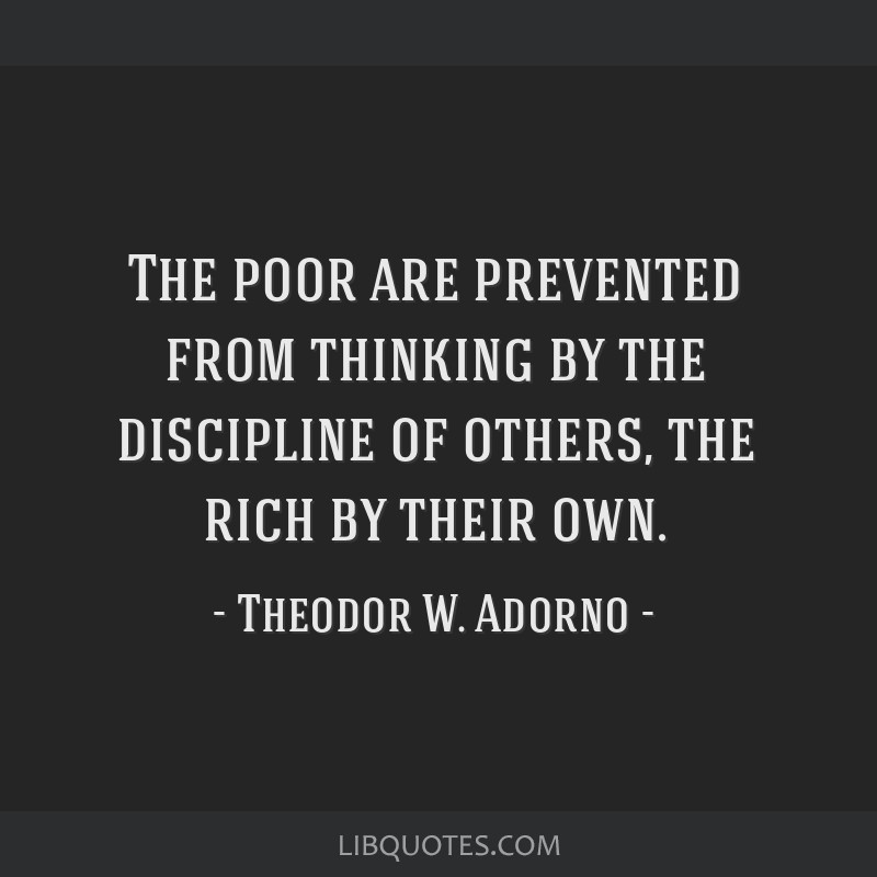 The poor are prevented from thinking by the discipline of others, the rich by their own.