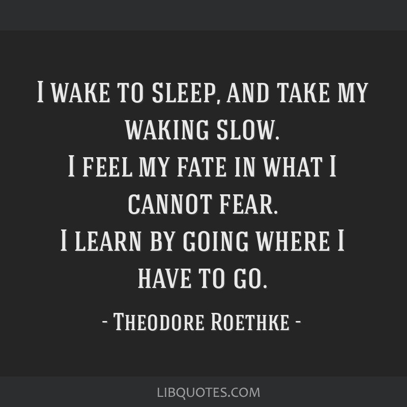 I wake to sleep, and take my waking slow. I feel my fate in what I cannot fear. I learn by going where I have to go.