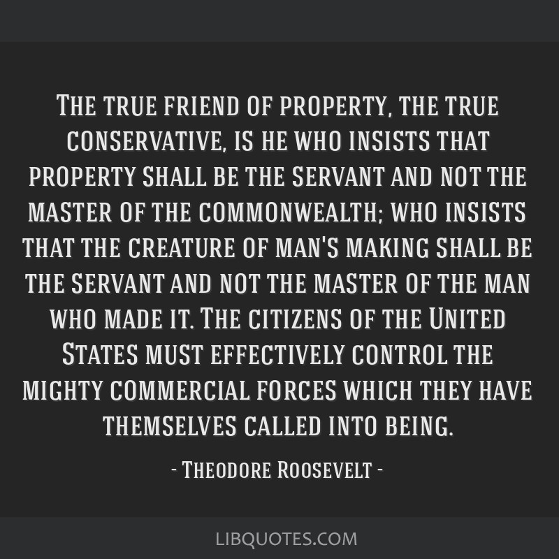 The true friend of property, the true conservative, is he who insists that property shall be the servant and not the master of the commonwealth; who...